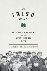 The Irish Way - Becoming American in the Multiethnic City ebook by James R. Barrett