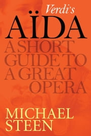 Verdi's Aïda: A Short Guide To A Great Opera ebook by Michael Steen