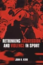 Rethinking Aggression and Violence in Sport ebook by John H. Kerr