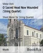 O Sacred Head Now Wounded (String Quartet) - Sheet Music for String Quartet ebook by Viktor Dick