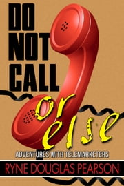 Do Not Call...Or Else - Adventures With Telemarketers ebook by Ryne Douglas Pearson