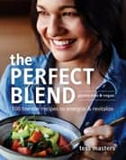 The Perfect Blend: 100 blender recipes to energize and revitalize ebook by Tess Masters