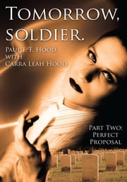 Tomorrow, soldier. - Part Two: Perfect Proposal ebook by Paul F.F. Hood with Carra Leah Hood