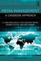 Media Management - A Casebook Approach ebook by C. Ann Hollifield, Jan LeBlanc Wicks, George Sylvie,...