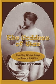 The Goddess of War - A True Story of Passion, Betrayal and Murder in the Old West ebook by Dennis McCown