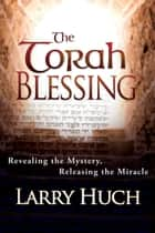 Torah Blessing - Revealing the Mystery, Releasing the Miracle ebook by Larry Huch