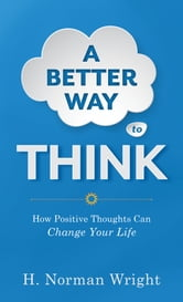 Better Way to Think, A - Using Positive Thoughts to Change Your Life ebook by H. Norman Wright