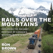 Rails Over the Mountains - Exploring the Railway Heritage of Canada's Western Mountains ebook by Ron Brown