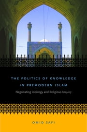 The Politics of Knowledge in Premodern Islam - Negotiating Ideology and Religious Inquiry ebook by Omid Safi