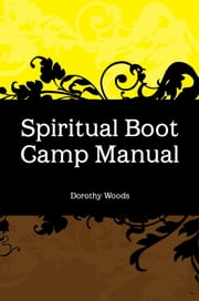 Spiritual Boot Camp Manual ebook by Dorothy Woods