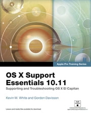 OS X Support Essentials 10.11 - Apple Pro Training Series (includes Content Update Program) - Supporting and Troubleshooting OS X El Capitan ebook by Kevin M. White,Gordon Davisson