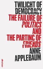 Twilight of Democracy - The Failure of Politics and the Parting of Friends ebook by Anne Applebaum