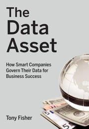 The Data Asset - How Smart Companies Govern Their Data for Business Success ebook by Tony Fisher