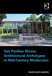 Hut Pavilion Shrine: Architectural Archetypes in Mid-Century Modernism ebook by Assoc Prof Miles David Samson
