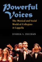 Powerful Voices - The Musical and Social World of Collegiate A Cappella ebook by Joshua S Duchan
