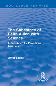 The Substance of Faith Allied with Science - A Catechism for Parents and Teachers ebook by Oliver Lodge
