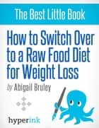 How To Switch To A Raw Food Diet For Weight Loss ebook by Abigail  Bruley