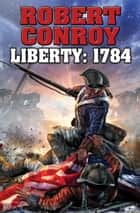 Liberty: 1784 - The Second War for Independence eBook by Robert Conroy