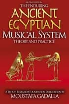 The Enduring Ancient Egyptian Musical System: Theory and Practice ebook by Moustafa Gadalla