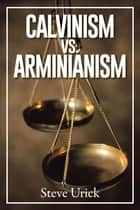 Calvinism vs. Arminianism ebook by Steve Urick