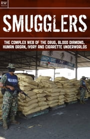Smugglers - The Complex Web of the Drug, Blood Diamond, Human Organ, Ivory and Cigarette Underworlds ebook by Benita Estevez