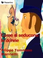 Come si seducono le donne eBook by Filippo Tommaso Marinetti