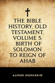 The Bible History, Old Testament, Volume 5: Birth of Solomon to Reign of Ahab ebook by Alfred Edersheim