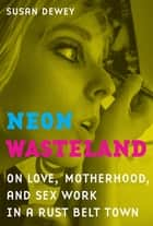 Neon Wasteland - On Love, Motherhood, and Sex Work in a Rust Belt Town eBook by Susan Dewey