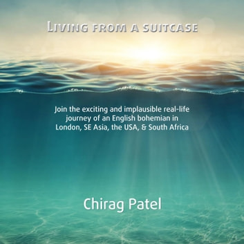 Living From A Suitcase - Join the exciting and implausible real-life journey of an English bohemian in London, SE Asia, the USA, & South Africa audiobook by Chirag Patel