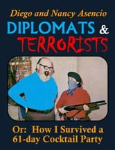 Diplomats & Terrorists: Or: How I Survived a 61-day Cocktail Party ebook by Diego Asencio