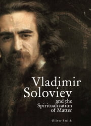 Vladimir Soloviev and the Spiritualization of Matter ebook by Oliver Smith