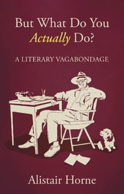 But What Do You Actually Do? - A Literary Vagabondage ebook by Alistair Horne
