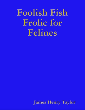 Foolish Fish Frolic for Felines ebook by James Henry Taylor