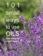 101 Small Ways to Use Oils - Pure essential plus fragrant ebook by Jane Wilks