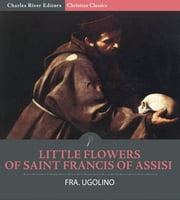 Little Flowers of St. Francis of Assisi ebook by Fra. Ugolino, Charles River Editors