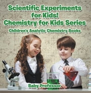 Scientific Experiments for Kids! Chemistry for Kids Series - Children's Analytic Chemistry Books ebook by Baby Professor