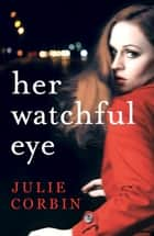 Her Watchful Eye - A gripping thriller full of shocking twists ebook by Julie Corbin