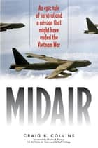 Midair - An Epic Tale of Survival and a Mission That Might Have Ended the Vietnam War ebook by