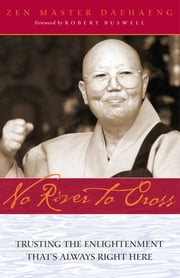 No River to Cross - Trusting the Enlightenment That's Always Right Here ebook by Zen Master Daehaeng,Robert Buswell,Chong Go Sunim