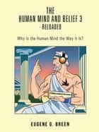 The Human Mind and Belief 3 - Reloaded - Why Is the Human Mind the Way It Is? ebook by Eugene G. Breen