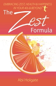 The Zest Formula: Embracing zest, health and happiness in your 40's and beyond ebook by Abi Holgate