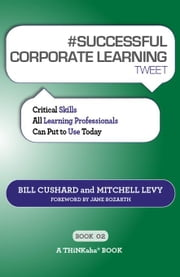 #Successful Corporate Learning Tweet Book02: Critical Skills All Learning Professionals Can Put to Use Today ebook by Cushard, Bill