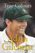 True Colours eBook by Adam Gilchrist