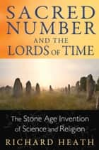 Sacred Number and the Lords of Time - The Stone Age Invention of Science and Religion ebook by Richard Heath