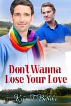 Don't Wanna Lose Your Love ebook by Kris T. Bethke