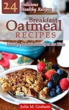 Breakfast Oatmeal Recipes - 24 Delicious Healthy Breakfast Recipes for Kids ebook by Julia M.Graham
