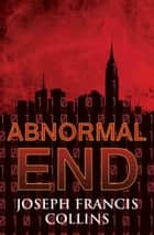 Abnormal End ebook by Joseph Francis Collins