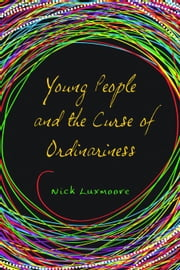 Young People and the Curse of Ordinariness ebook by Luxmoore, Nick