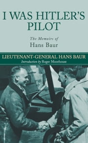 I Was Hitler's Pilot - The Memoirs of Hans Baur ebook by Baur, Hans