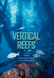 Vertical Reefs - Life on Oil and Gas Platforms in the Gulf of Mexico ebook by Mary Katherine Wicksten